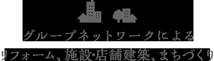 グループネットワークによる リフォーム、施設・店舗建築、まちづくり